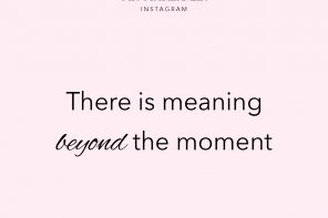 #MondayMotivation // There is Meaning Beyond the Moment